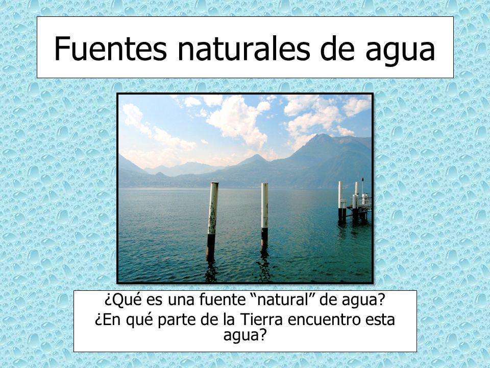Fuentes naturales de agua ¿Qué es una fuente natural de agua? ¿En qué parte de la Tierra encuentro esta agua?