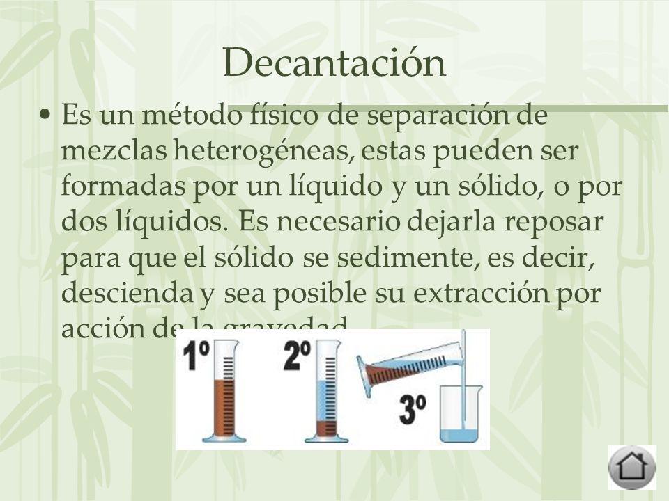 Decantación Es un método físico de separación de mezclas heterogéneas, estas pueden ser formadas por un líquido y un sólido, o por dos líquidos.
