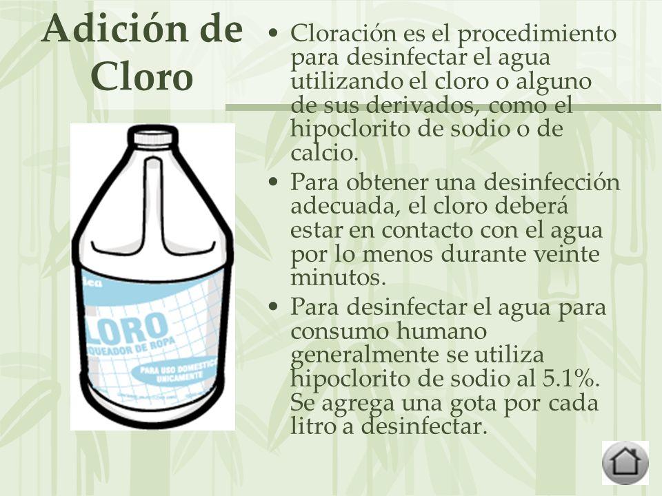 Adición de Cloro Cloración es el procedimiento para desinfectar el agua utilizando el cloro o alguno de sus derivados, como el hipoclorito de sodio o de calcio.