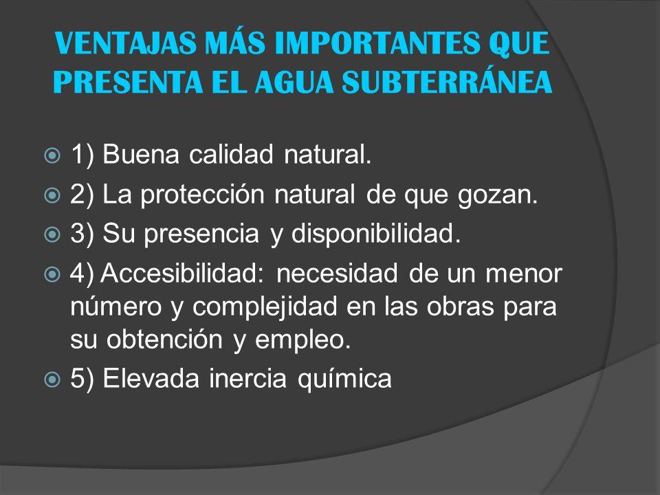 VENTAJAS MÁS IMPORTANTES QUE PRESENTA EL AGUA SUBTERRÁNEA 1) Buena calidad natural. 2) La protección natural de que gozan. 3) Su presencia y disponibi