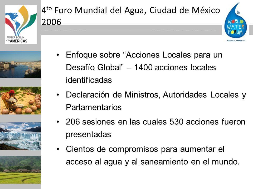4 to Foro Mundial del Agua, Ciudad de México 2006 Enfoque sobre Acciones Locales para un Desafío Global – 1400 acciones locales identificadas Declarac