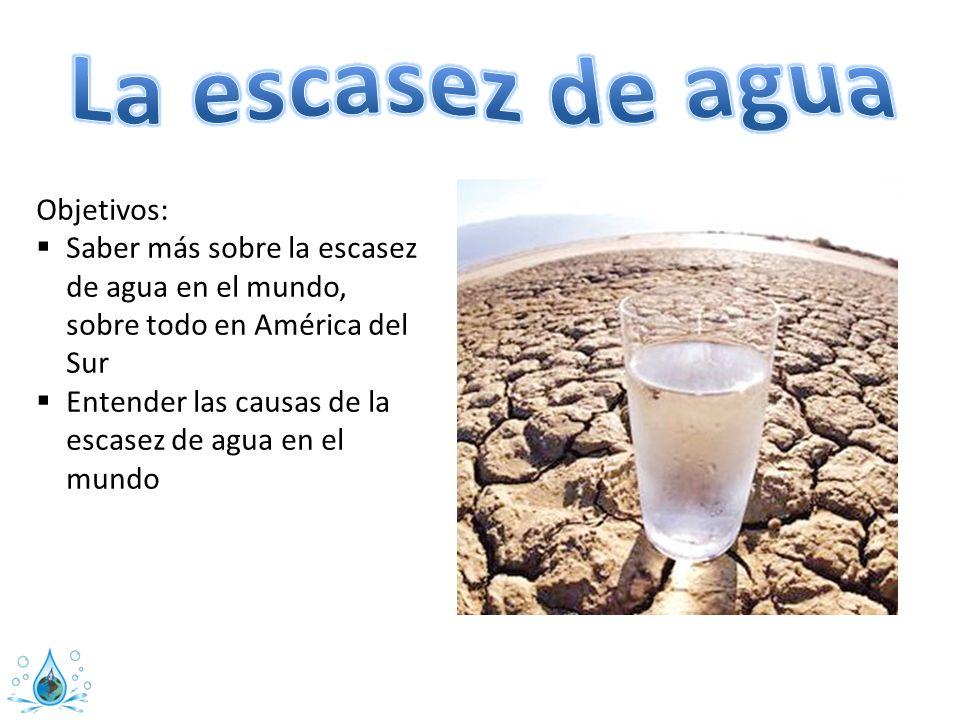 Objetivos: Saber más sobre la escasez de agua en el mundo, sobre todo en América del Sur Entender las causas de la escasez de agua en el mundo