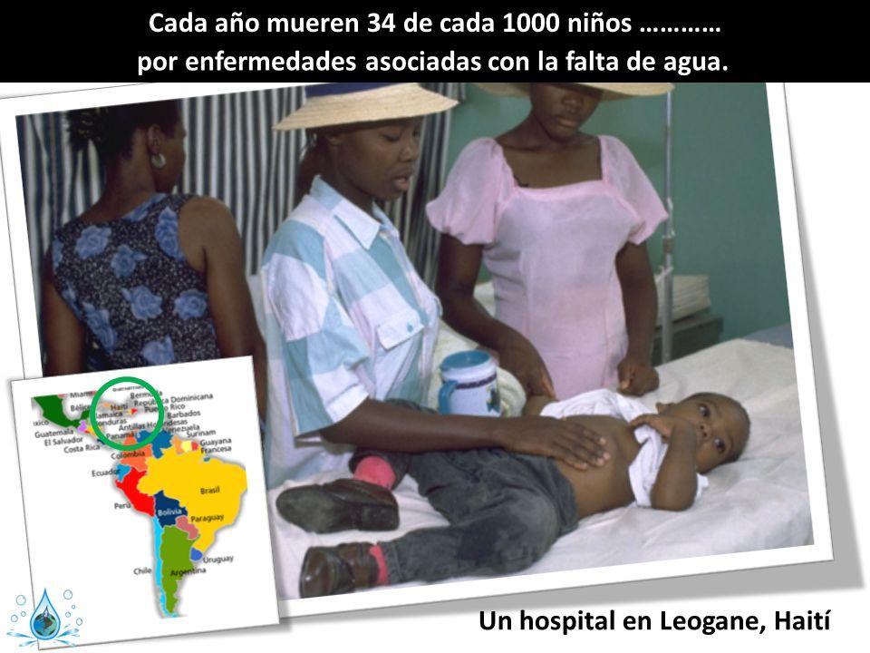 Cada año mueren 34 de cada 1000 niños ………… por enfermedades asociadas con la falta de agua. Un hospital en Leogane, Haití