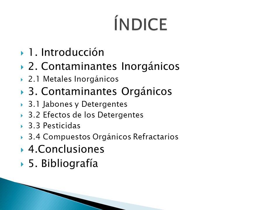 1. Introducción 2. Contaminantes Inorgánicos 2.1 Metales Inorgánicos 3. Contaminantes Orgánicos 3.1 Jabones y Detergentes 3.2 Efectos de los Detergent