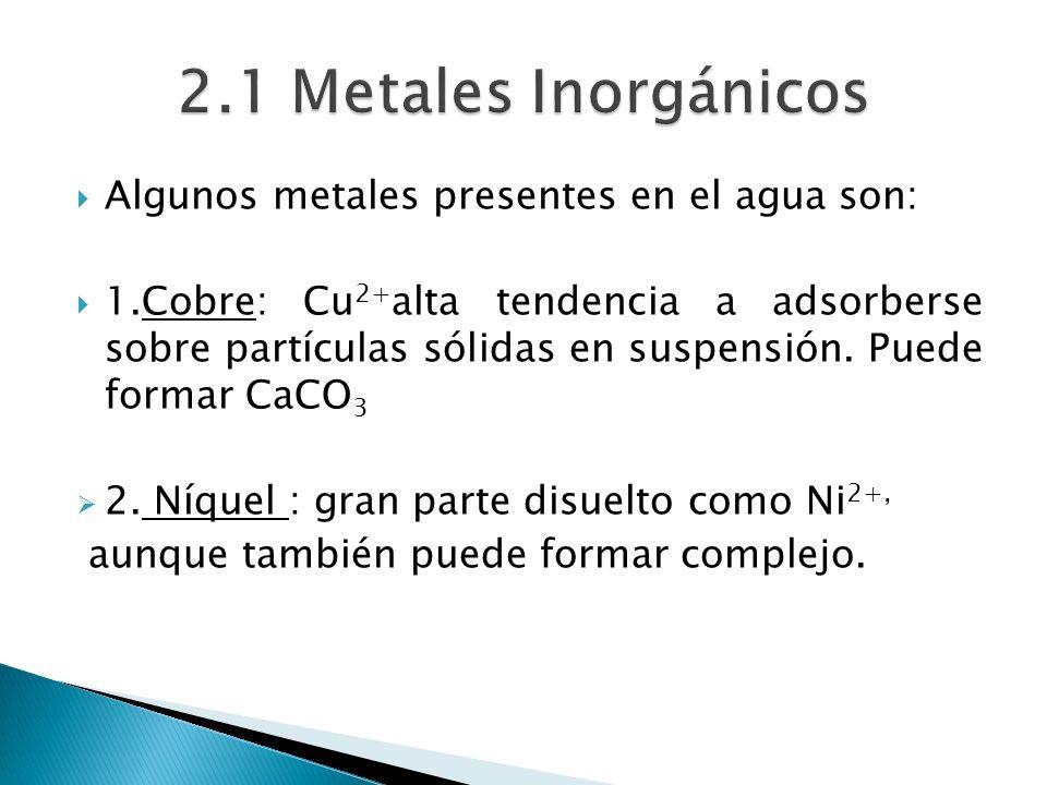 Algunos metales presentes en el agua son: 1.Cobre: Cu 2+ alta tendencia a adsorberse sobre partículas sólidas en suspensión. Puede formar CaCO 3 2. Ní