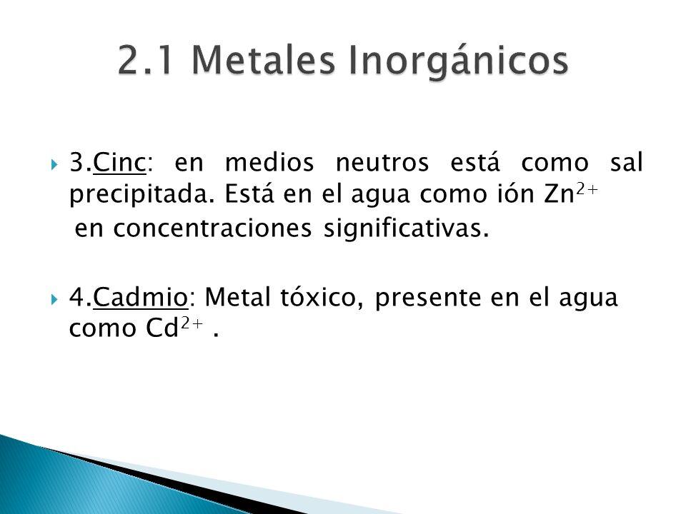 3.Cinc: en medios neutros está como sal precipitada. Está en el agua como ión Zn 2+ en concentraciones significativas. 4.Cadmio: Metal tóxico, present