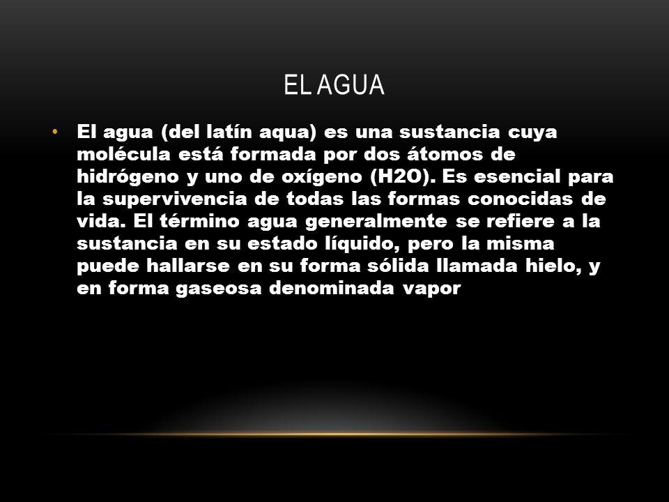 EL AGUA El agua (del latín aqua) es una sustancia cuya molécula está formada por dos átomos de hidrógeno y uno de oxígeno (H2O).