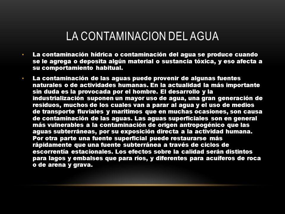 LA CONTAMINACION DEL AGUA La contaminación hídrica o contaminación del agua se produce cuando se le agrega o deposita algún material o sustancia tóxica, y eso afecta a su comportamiento habitual.