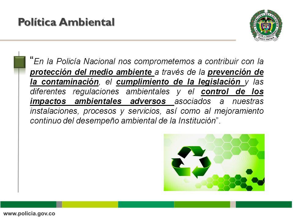 Política Ambiental En la Policía Nacional nos comprometemos a contribuir con la protección del medio ambiente a través de la prevención de la contamin