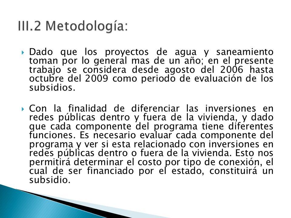 Dado que los proyectos de agua y saneamiento toman por lo general mas de un año; en el presente trabajo se considera desde agosto del 2006 hasta octubre del 2009 como periodo de evaluación de los subsidios.