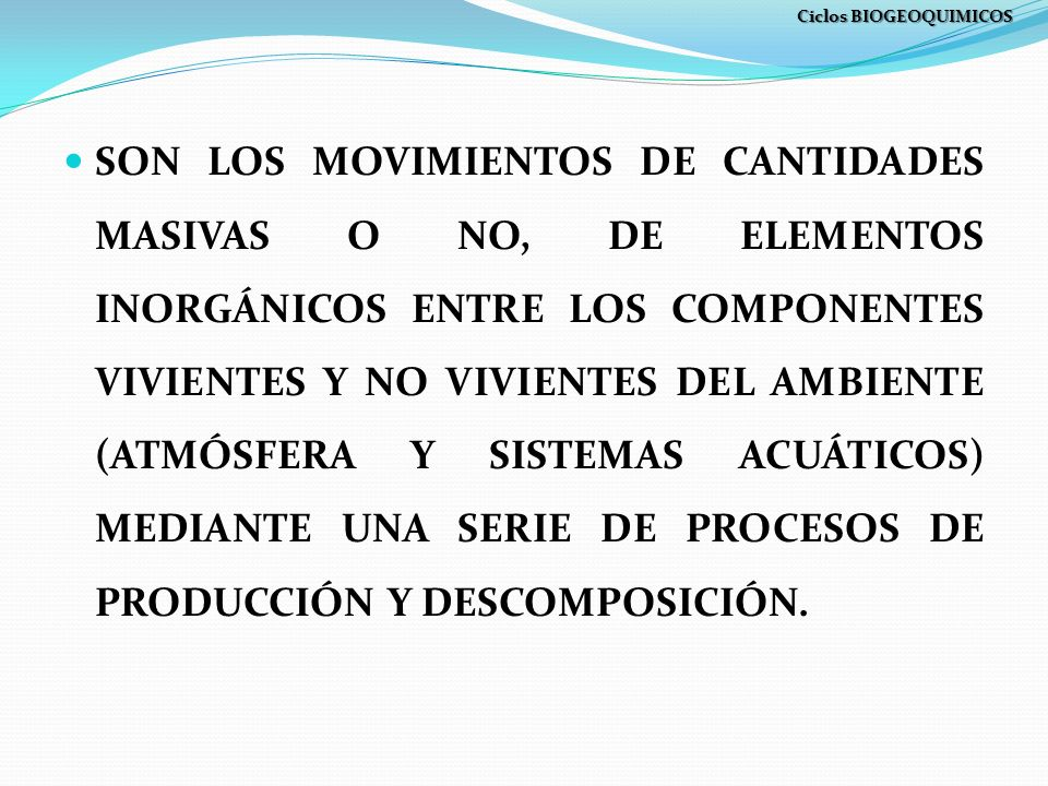 SON LOS MOVIMIENTOS DE CANTIDADES MASIVAS O NO, DE ELEMENTOS INORGÁNICOS ENTRE LOS COMPONENTES VIVIENTES Y NO VIVIENTES DEL AMBIENTE (ATMÓSFERA Y SISTEMAS ACUÁTICOS) MEDIANTE UNA SERIE DE PROCESOS DE PRODUCCIÓN Y DESCOMPOSICIÓN.