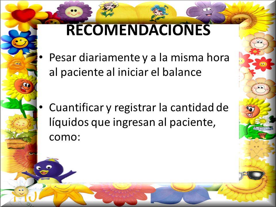RECOMENDACIONES Pesar diariamente y a la misma hora al paciente al iniciar el balance Cuantificar y registrar la cantidad de líquidos que ingresan al paciente, como:
