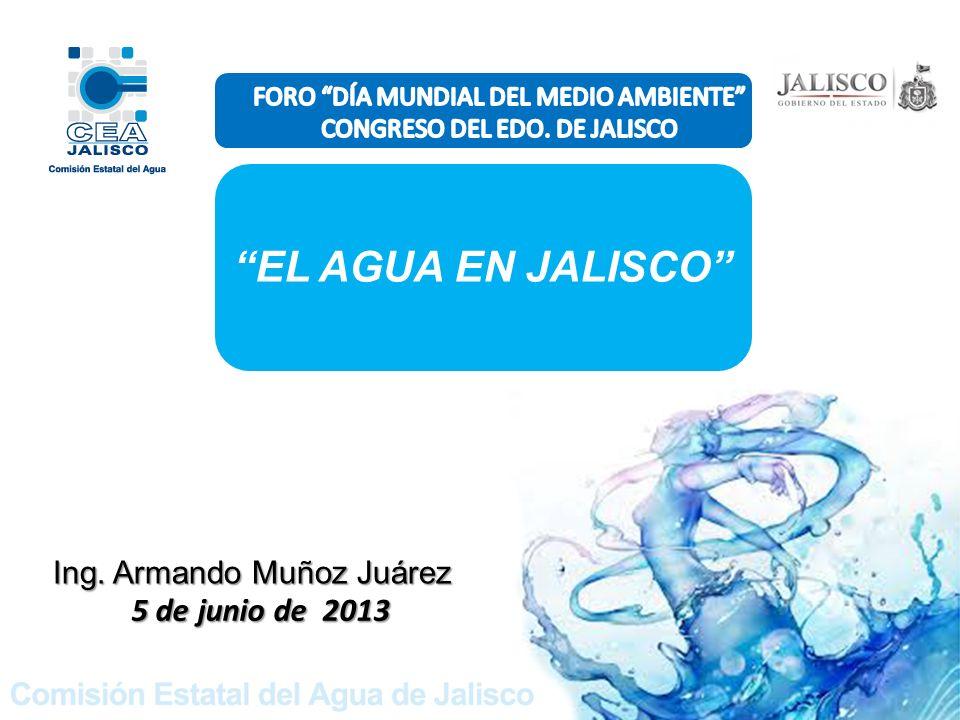 Ing. Armando Muñoz Juárez 5 de junio de 2013 EL AGUA EN JALISCO