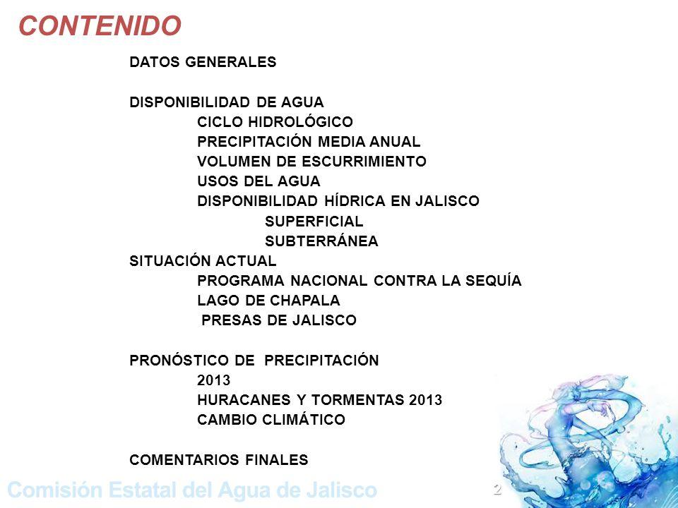 CONTENIDO DATOS GENERALES DISPONIBILIDAD DE AGUA CICLO HIDROLÓGICO PRECIPITACIÓN MEDIA ANUAL VOLUMEN DE ESCURRIMIENTO USOS DEL AGUA DISPONIBILIDAD HÍDRICA EN JALISCO SUPERFICIAL SUBTERRÁNEA SITUACIÓN ACTUAL PROGRAMA NACIONAL CONTRA LA SEQUÍA LAGO DE CHAPALA PRESAS DE JALISCO PRONÓSTICO DE PRECIPITACIÓN 2013 HURACANES Y TORMENTAS 2013 CAMBIO CLIMÁTICO COMENTARIOS FINALES 2