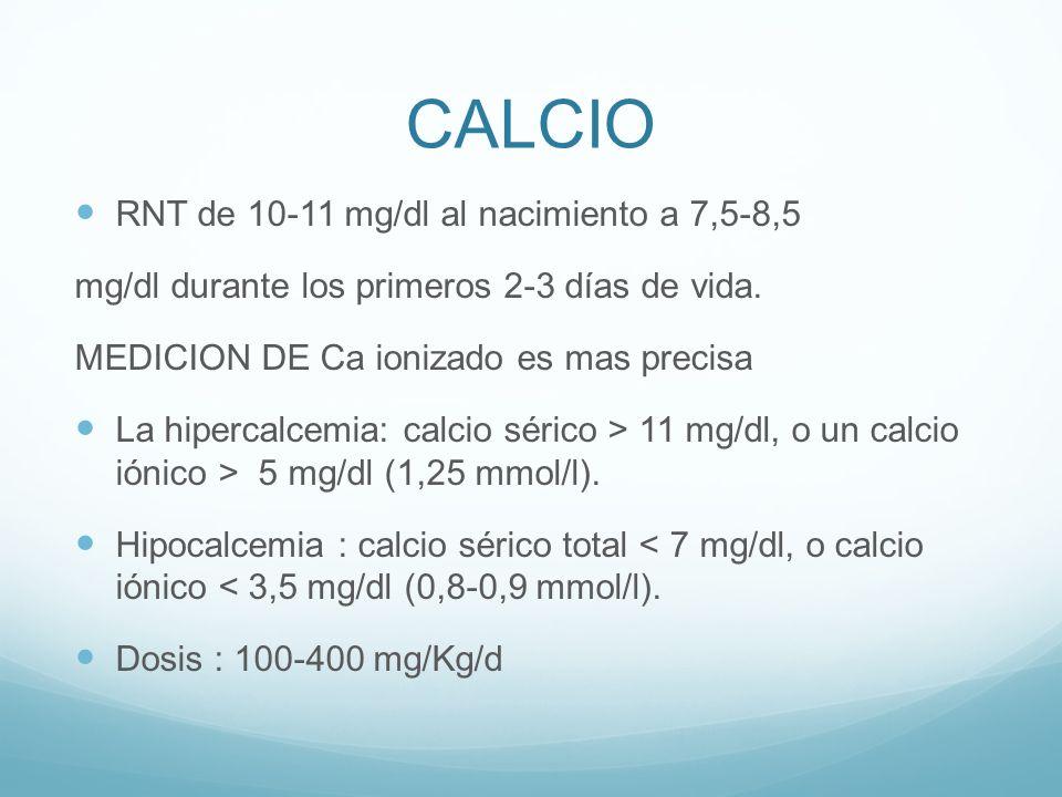 CALCIO RNT de 10-11 mg/dl al nacimiento a 7,5-8,5 mg/dl durante los primeros 2-3 días de vida. MEDICION DE Ca ionizado es mas precisa La hipercalcemia