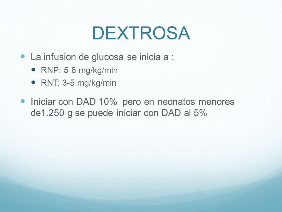 DEXTROSA La infusion de glucosa se inicia a : RNP: 5-6 mg/kg/min RNT: 3-5 mg/kg/min Iniciar con DAD 10% pero en neonatos menores de1.250 g se puede iniciar con DAD al 5%