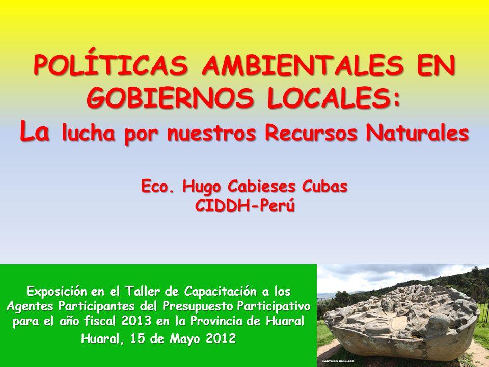 POLÍTICAS AMBIENTALES EN GOBIERNOS LOCALES: La lucha por nuestros Recursos Naturales Eco. Hugo Cabieses Cubas CIDDH-Perú Exposición en el Taller de Ca