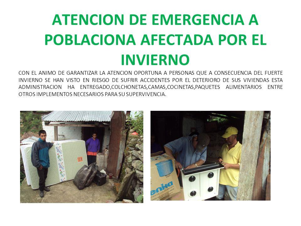 ATENCION DE EMERGENCIA A POBLACIONA AFECTADA POR EL INVIERNO CON EL ANIMO DE GARANTIZAR LA ATENCION OPORTUNA A PERSONAS QUE A CONSECUENCIA DEL FUERTE INVIERNO SE HAN VISTO EN RIESGO DE SUFRIR ACCIDENTES POR EL DETERIORO DE SUS VIVIENDAS ESTA ADMINISTRACION HA ENTREGADO,COLCHONETAS,CAMAS,COCINETAS,PAQUETES ALIMENTARIOS ENTRE OTROS IMPLEMENTOS NECESARIOS PARA SU SUPERVIVENCIA.
