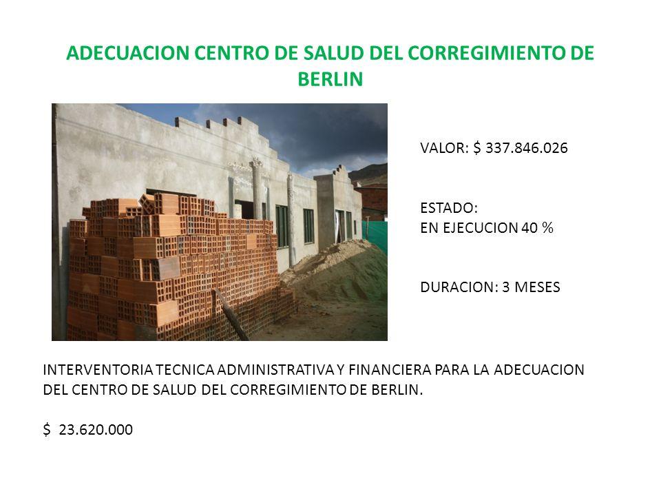 ADECUACION CENTRO DE SALUD DEL CORREGIMIENTO DE BERLIN VALOR: $ 337.846.026 ESTADO: EN EJECUCION 40 % DURACION: 3 MESES INTERVENTORIA TECNICA ADMINISTRATIVA Y FINANCIERA PARA LA ADECUACION DEL CENTRO DE SALUD DEL CORREGIMIENTO DE BERLIN.