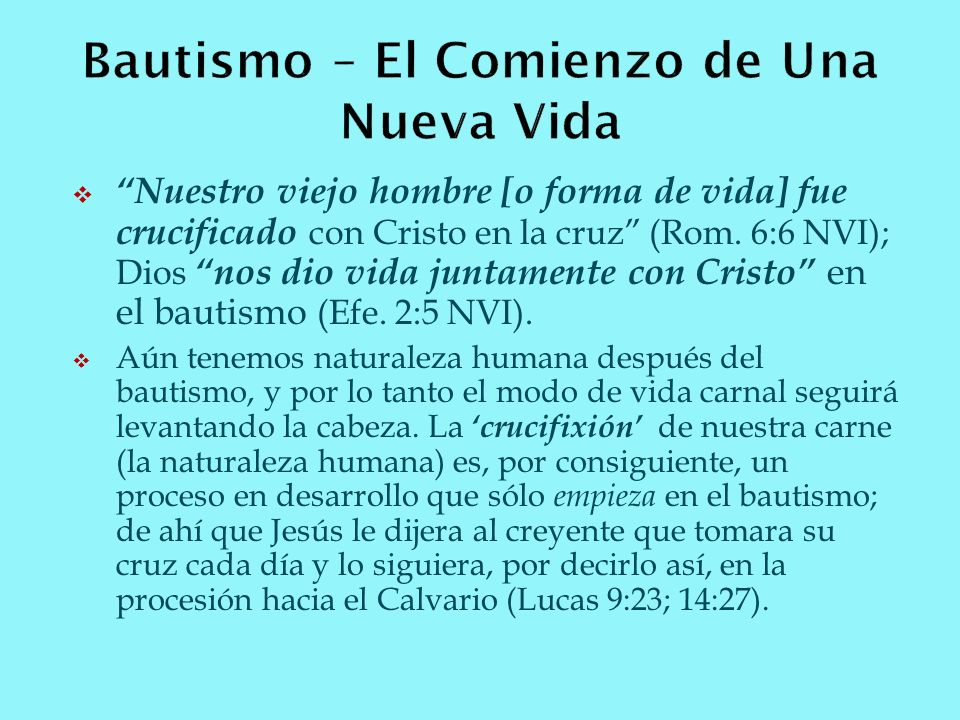Nuestro viejo hombre [o forma de vida] fue crucificado con Cristo en la cruz (Rom. 6:6 NVI); Dios nos dio vida juntamente con Cristo en el bautismo (E