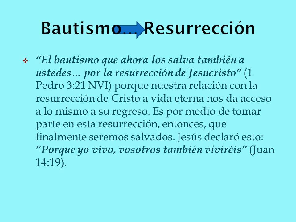 El bautismo que ahora los salva también a ustedes… por la resurrección de Jesucristo (1 Pedro 3:21 NVI) porque nuestra relación con la resurrección de