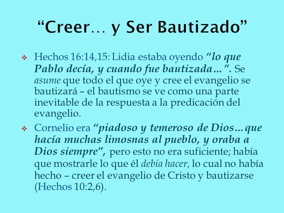 Hechos 16:14,15: Lidia estaba oyendo lo que Pablo decía, y cuando fue bautizada…. Se asume que todo el que oye y cree el evangelio se bautizará – el b