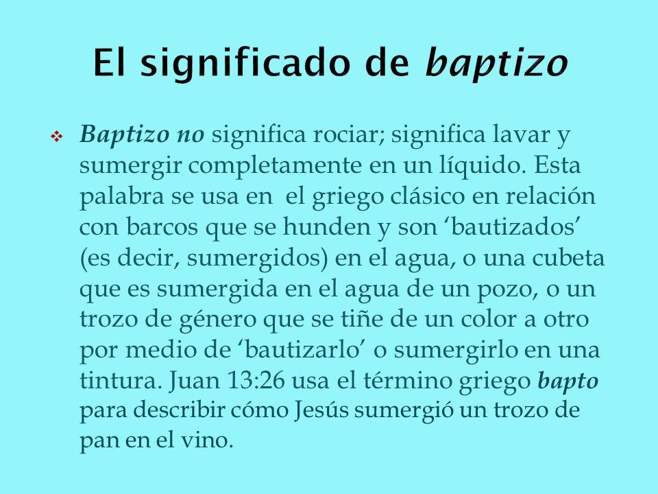 Baptizo no significa rociar; significa lavar y sumergir completamente en un líquido. Esta palabra se usa en el griego clásico en relación con barcos q