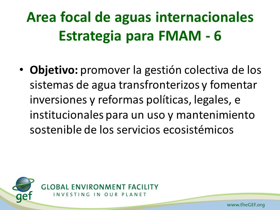 Area focal de aguas internacionales Estrategia para FMAM - 6 Objetivo: promover la gestión colectiva de los sistemas de agua transfronterizos y fomentar inversiones y reformas políticas, legales, e institucionales para un uso y mantenimiento sostenible de los servicios ecosistémicos