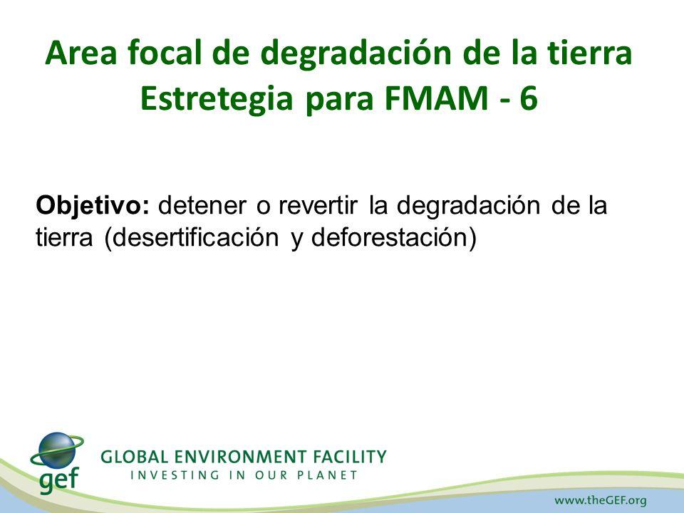 Area focal de degradación de la tierra Estretegia para FMAM - 6 Objetivo: detener o revertir la degradación de la tierra (desertificación y deforestación)