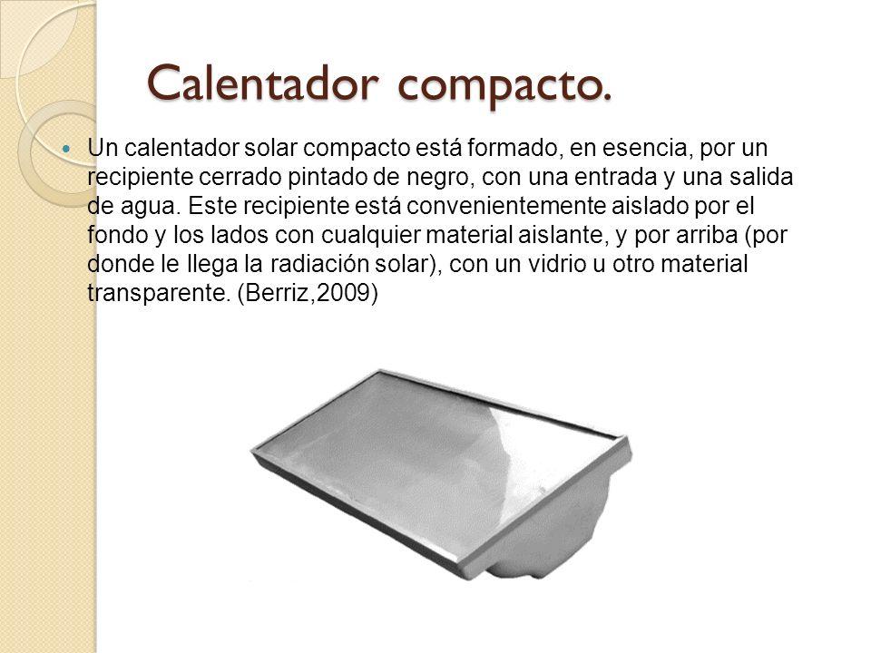 Calentador compacto. Un calentador solar compacto está formado, en esencia, por un recipiente cerrado pintado de negro, con una entrada y una salida d