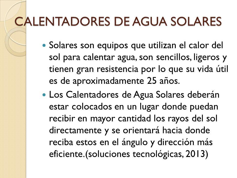 CALENTADORES DE AGUA SOLARES Solares son equipos que utilizan el calor del sol para calentar agua, son sencillos, ligeros y tienen gran resistencia po