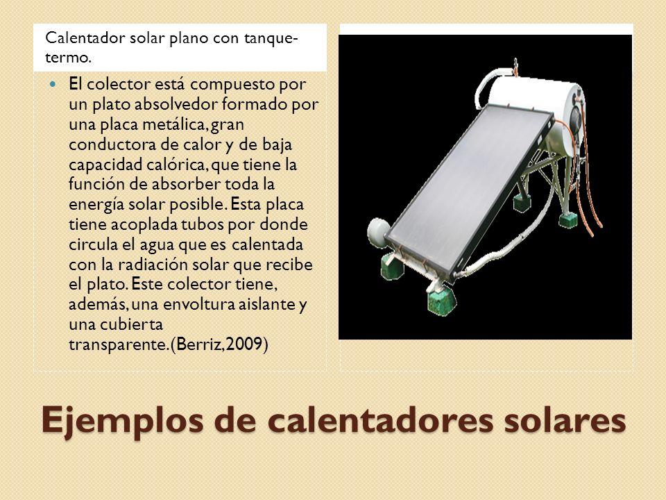 Ejemplos de calentadores solares Calentador solar plano con tanque- termo. El colector está compuesto por un plato absolvedor formado por una placa me