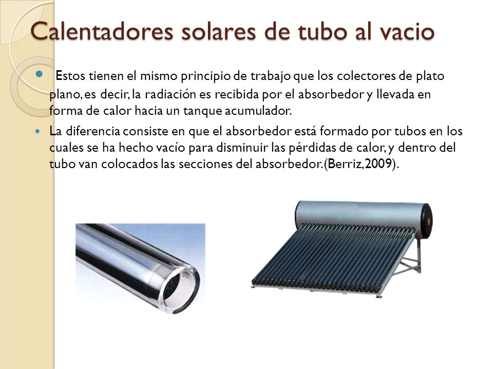 Calentadores solares de tubo al vacio Estos tienen el mismo principio de trabajo que los colectores de plato plano, es decir, la radiación es recibida