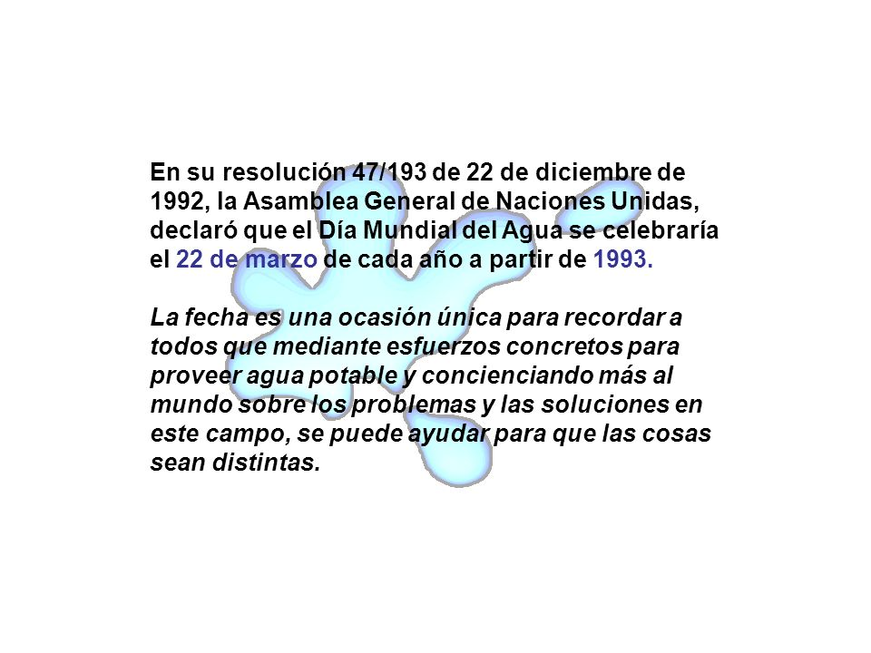 En su resolución 47/193 de 22 de diciembre de 1992, la Asamblea General de Naciones Unidas, declaró que el Día Mundial del Agua se celebraría el 22 de marzo de cada año a partir de 1993.