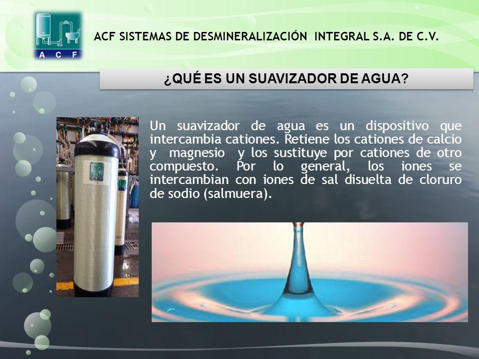 ACF SISTEMAS DE DESMINERALIZACIÓN INTEGRAL S.A. DE C.V. Un suavizador de agua es un dispositivo que intercambia cationes. Retiene los cationes de calc