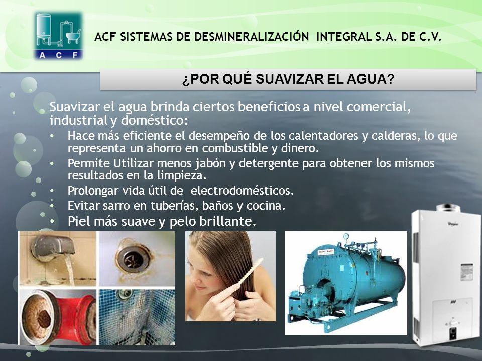 ACF SISTEMAS DE DESMINERALIZACIÓN INTEGRAL S.A. DE C.V. Suavizar el agua brinda ciertos beneficios a nivel comercial, industrial y doméstico: Hace más