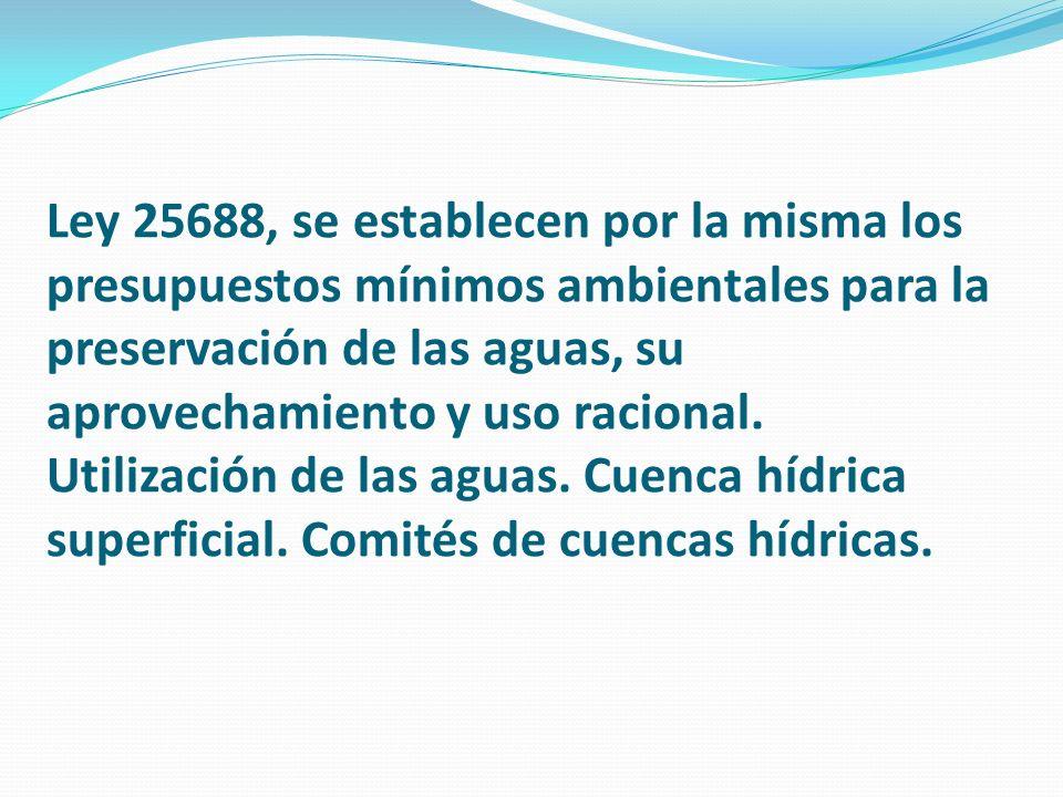 Ley 25688, se establecen por la misma los presupuestos mínimos ambientales para la preservación de las aguas, su aprovechamiento y uso racional. Utili
