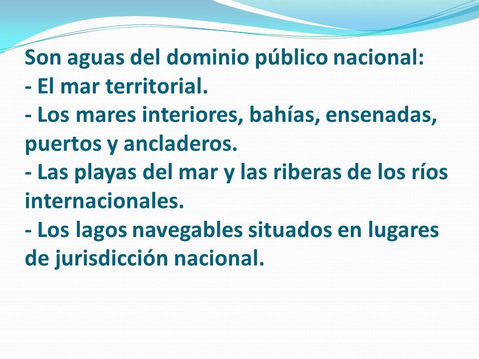 Son aguas del dominio público nacional: - El mar territorial. - Los mares interiores, bahías, ensenadas, puertos y ancladeros. - Las playas del mar y