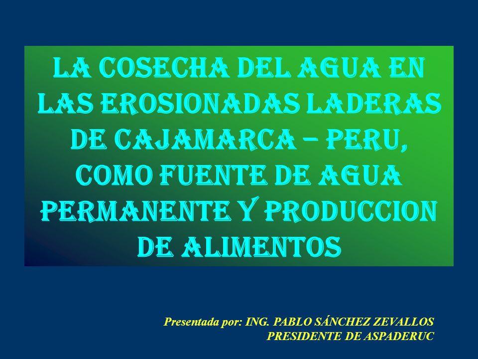 LA COSECHA DEL AGUA en las erosionadas laderas de cajamarca – peru, como fuente de agua permanente y produccion de alimentos Presentada por: ING.