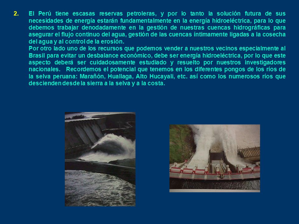2.El Perú tiene escasas reservas petroleras, y por lo tanto la solución futura de sus necesidades de energía estarán fundamentalmente en la energía hidroeléctrica, para lo que debemos trabajar denodadamente en la gestión de nuestras cuencas hidrográficas para asegurar el flujo continuo del agua, gestión de las cuencas íntimamente ligadas a la cosecha del agua y al control de la erosión.