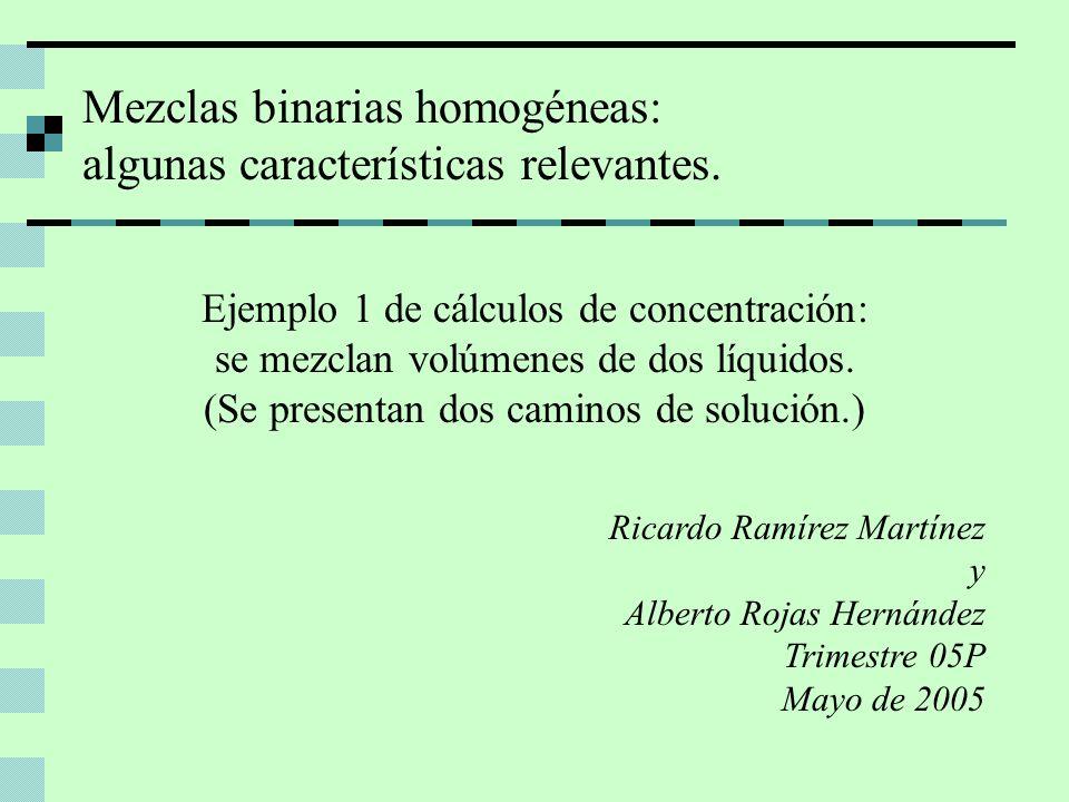 Mezclas binarias homogéneas: algunas características relevantes. Ricardo Ramírez Martínez y Alberto Rojas Hernández Trimestre 05P Mayo de 2005 Ejemplo
