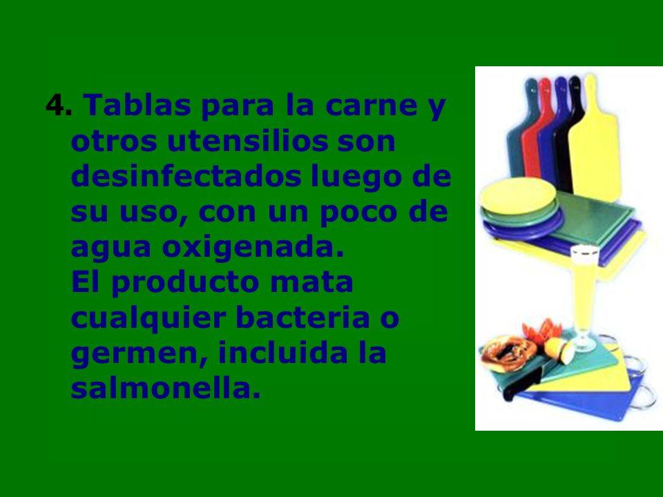 4. Tablas para la carne y otros utensilios son desinfectados luego de su uso, con un poco de agua oxigenada. El producto mata cualquier bacteria o ger