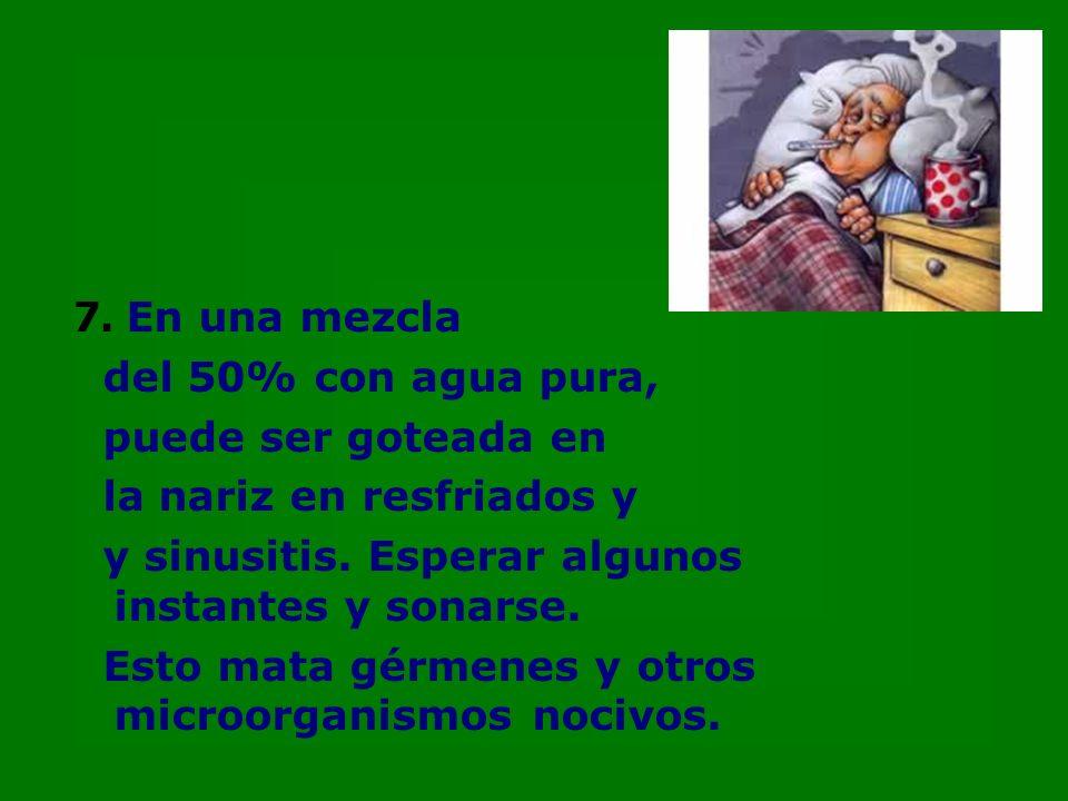 7. En una mezcla del 50% con agua pura, puede ser goteada en la nariz en resfriados y y sinusitis.