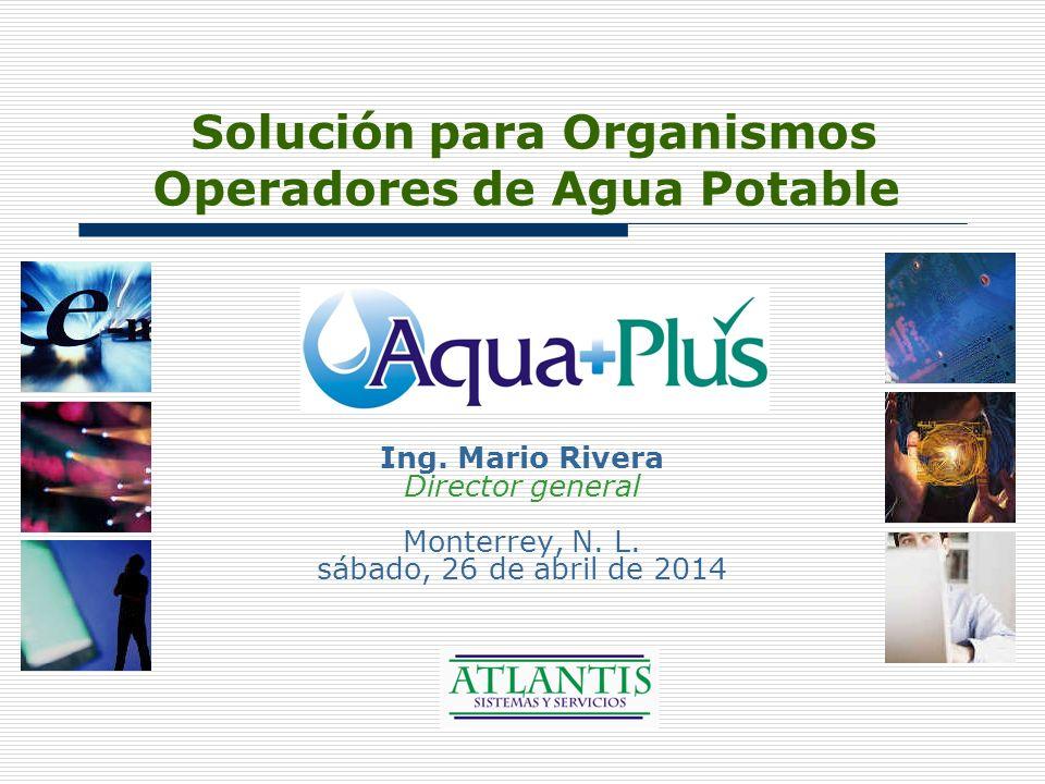 Solución para Organismos Operadores de Agua Potable Ing. Mario Rivera Director general Monterrey, N. L. sábado, 26 de abril de 2014