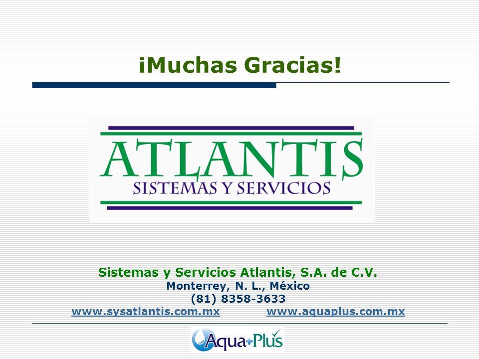 Sistemas y Servicios Atlantis, S.A. de C.V. Monterrey, N. L., México (81) 8358-3633 www.sysatlantis.com.mxwww.sysatlantis.com.mx www.aquaplus.com.mxww