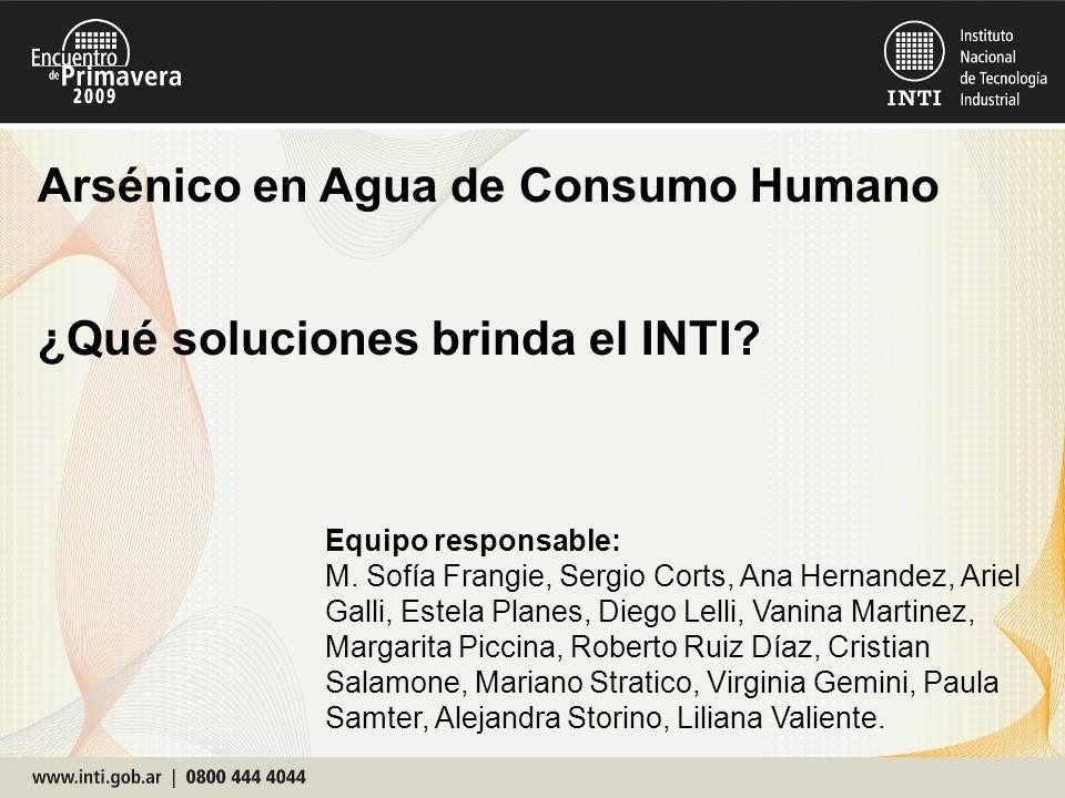 Arsénico en Agua de Consumo Humano ¿Qué soluciones brinda el INTI? Equipo responsable: M. Sofía Frangie, Sergio Corts, Ana Hernandez, Ariel Galli, Est
