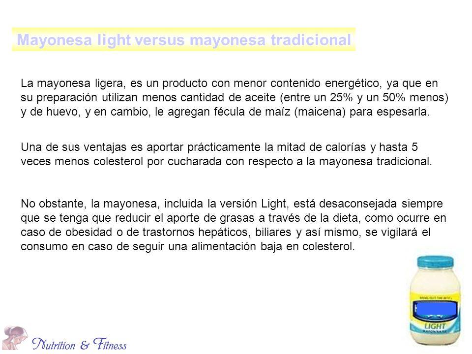 La mayonesa ligera, es un producto con menor contenido energético, ya que en su preparación utilizan menos cantidad de aceite (entre un 25% y un 50% menos) y de huevo, y en cambio, le agregan fécula de maíz (maicena) para espesarla.