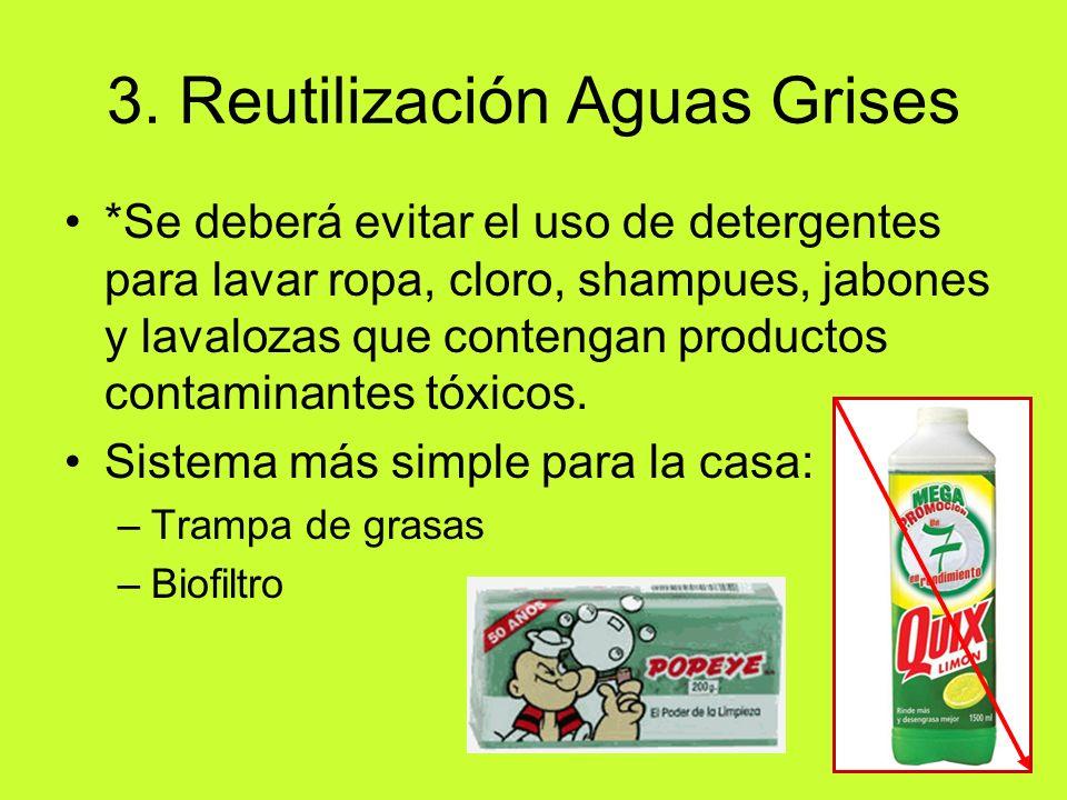 3. Reutilización Aguas Grises *Se deberá evitar el uso de detergentes para lavar ropa, cloro, shampues, jabones y lavalozas que contengan productos co