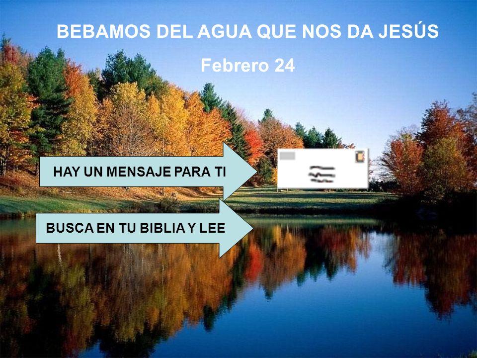 BEBAMOS DEL AGUA QUE NOS DA JESÚS Febrero 24 HAY UN MENSAJE PARA TI BUSCA EN TU BIBLIA Y LEE Jn 4,5-42