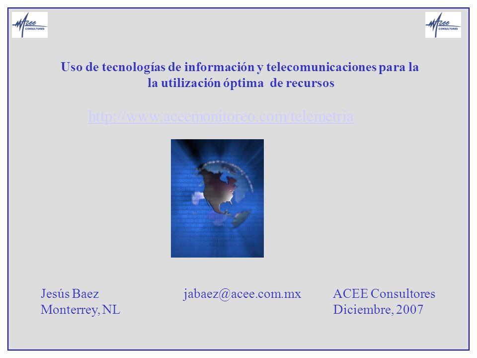 Uso de tecnologías de información y telecomunicaciones para la la utilización óptima de recursos Jesús Baez jabaez@acee.com.mx ACEE Consultores Monter